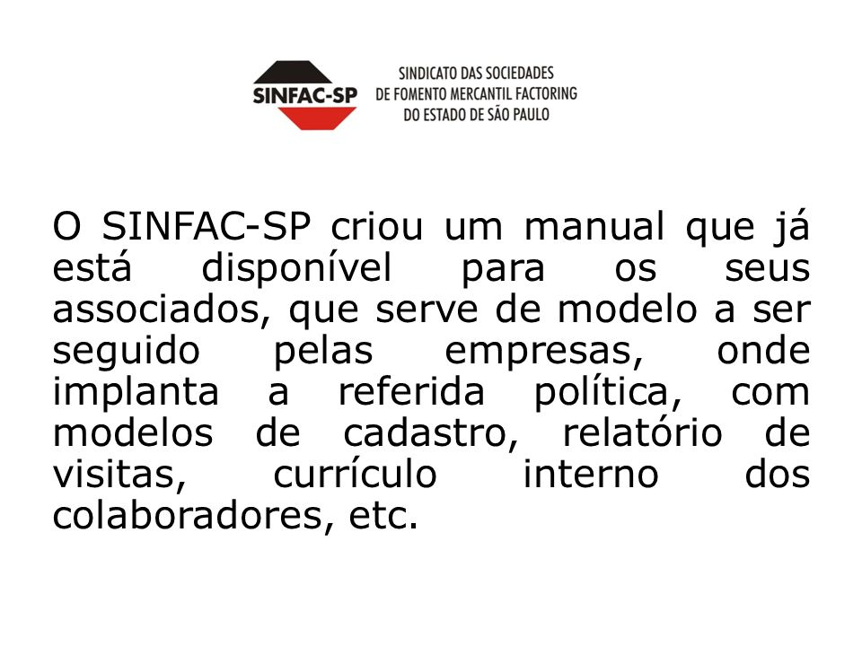 O SINFAC-SP criou um manual que já está disponível para os seus associados, que serve de modelo a ser seguido pelas empresas, onde implanta a referida política, com modelos de cadastro, relatório de visitas, currículo interno dos colaboradores, etc.