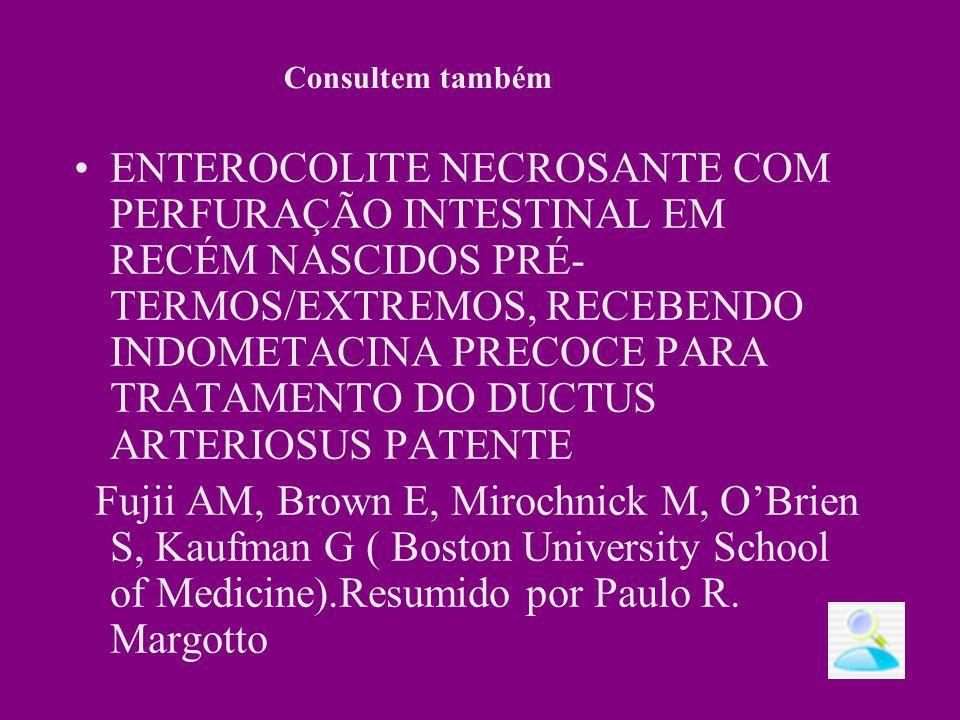 ENTEROCOLITE NECROSANTE COM PERFURAÇÃO INTESTINAL EM RECÉM NASCIDOS PRÉ- TERMOS/EXTREMOS, RECEBENDO INDOMETACINA PRECOCE PARA TRATAMENTO DO DUCTUS ARTERIOSUS PATENTE Fujii AM, Brown E, Mirochnick M, OBrien S, Kaufman G ( Boston University School of Medicine).Resumido por Paulo R.