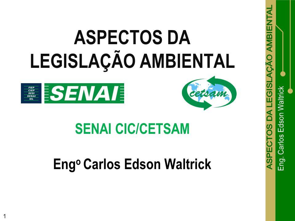 ASPECTOS DA LEGISLAÇÃO AMBIENTAL SENAI CIC/CETSAM Eng o Carlos Edson Waltrick 1