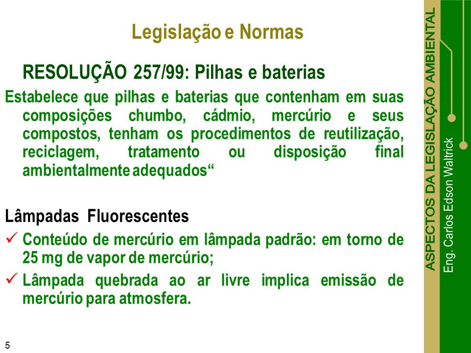 5 RESOLUÇÃO 257/99: Pilhas e baterias Estabelece que pilhas e baterias que contenham em suas composições chumbo, cádmio, mercúrio e seus compostos, te