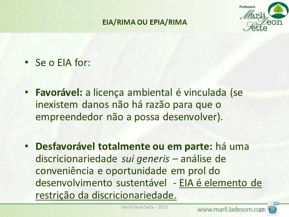 Marli Deon Sette - 201311 EIA/RIMA OU EPIA/RIMA Se o EIA for: Favorável: a licença ambiental é vinculada (se inexistem danos não há razão para que o empreendedor não a possa desenvolver).
