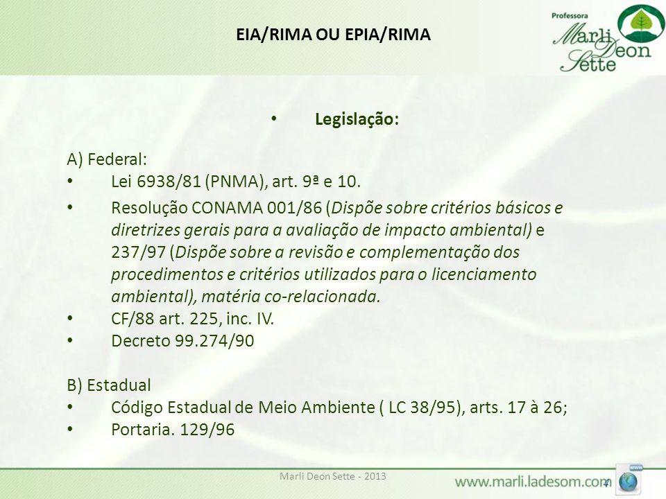 Marli Deon Sette - 20134 4 EIA/RIMA OU EPIA/RIMA Legislação: A) Federal: Lei 6938/81 (PNMA), art. 9ª e 10. Resolução CONAMA 001/86 (Dispõe sobre crité