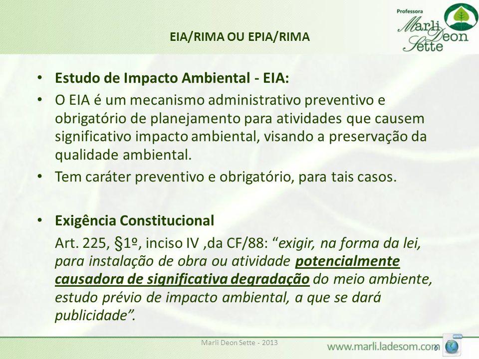 Marli Deon Sette - 20136 6 EIA/RIMA OU EPIA/RIMA Estudo de Impacto Ambiental - EIA: O EIA é um mecanismo administrativo preventivo e obrigatório de planejamento para atividades que causem significativo impacto ambiental, visando a preservação da qualidade ambiental.