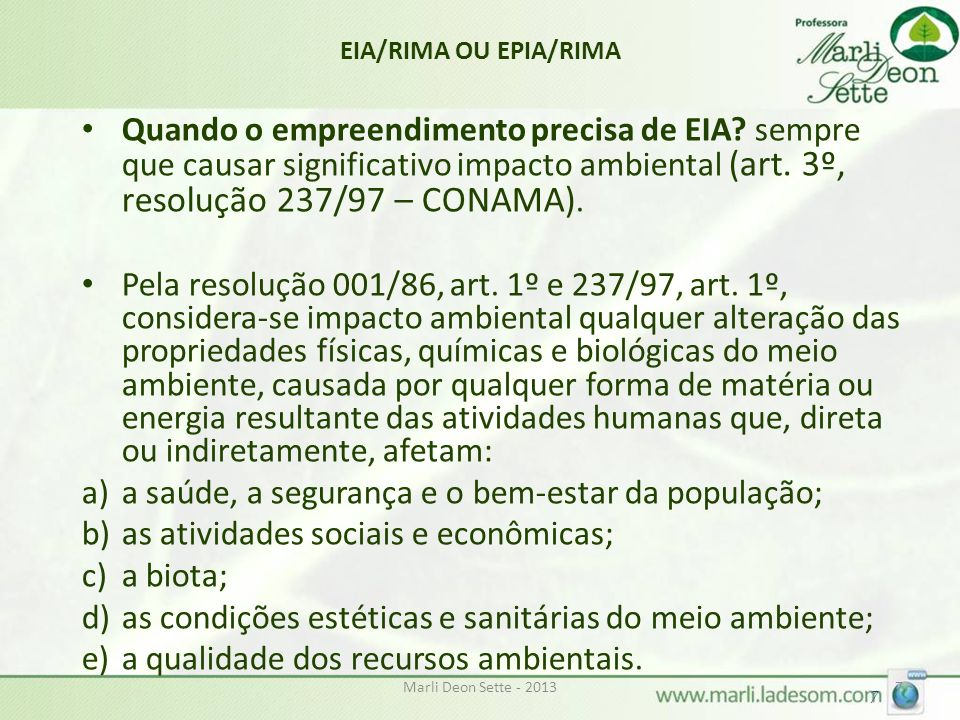 Marli Deon Sette - 20137 7 EIA/RIMA OU EPIA/RIMA Quando o empreendimento precisa de EIA? sempre que causar significativo impacto ambiental (art. 3º, r