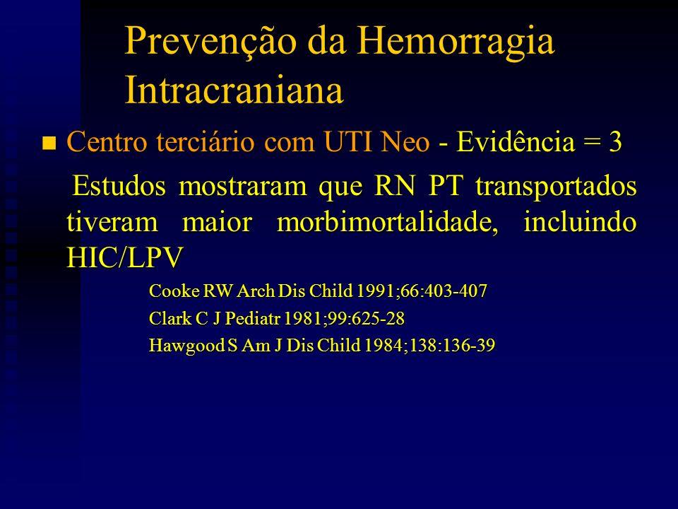 Prevenção da Hemorragia Intracraniana n Centro terciário com UTI Neo - Evidência = 3 Estudos mostraram que RN PT transportados tiveram maior morbimort