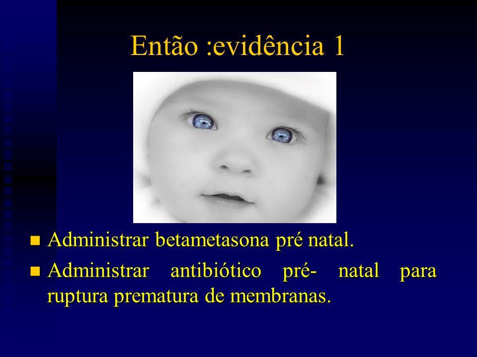 Então :evidência 1 n Administrar betametasona pré natal. n Administrar antibiótico pré- natal para ruptura prematura de membranas.
