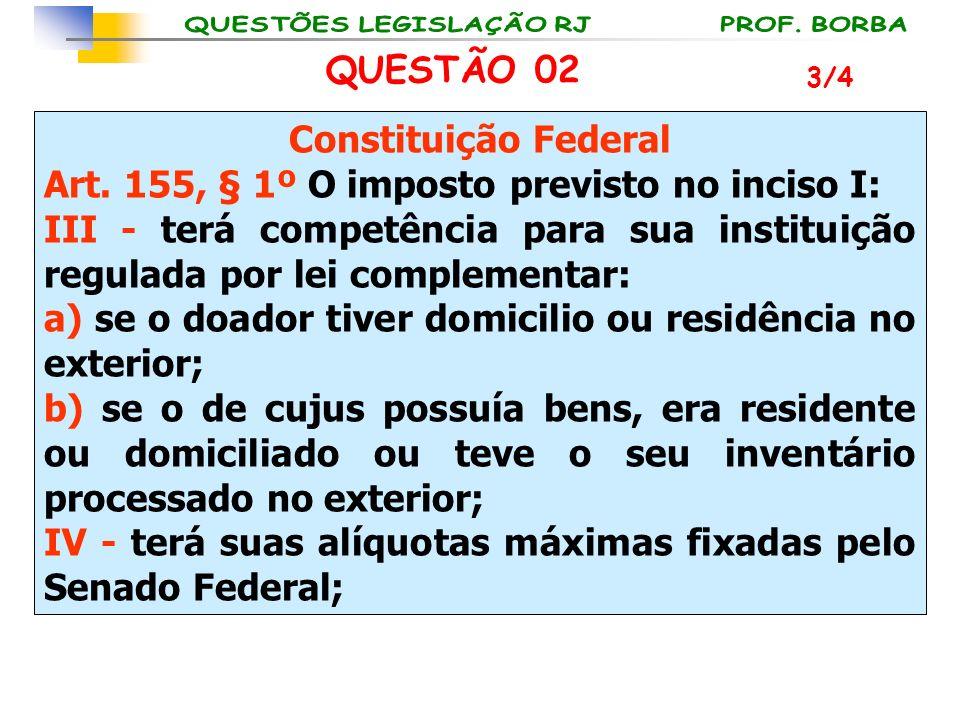 QUESTÃO 02 Constituição Federal Art. 155, § 1º O imposto previsto no inciso I: III - terá competência para sua instituição regulada por lei complement