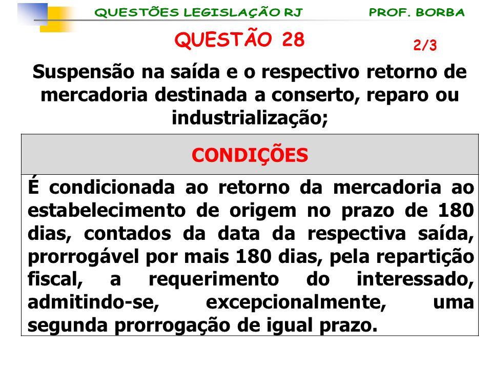 2/3 QUESTÃO 28 Suspensão na saída e o respectivo retorno de mercadoria destinada a conserto, reparo ou industrialização; CONDIÇÕES É condicionada ao r