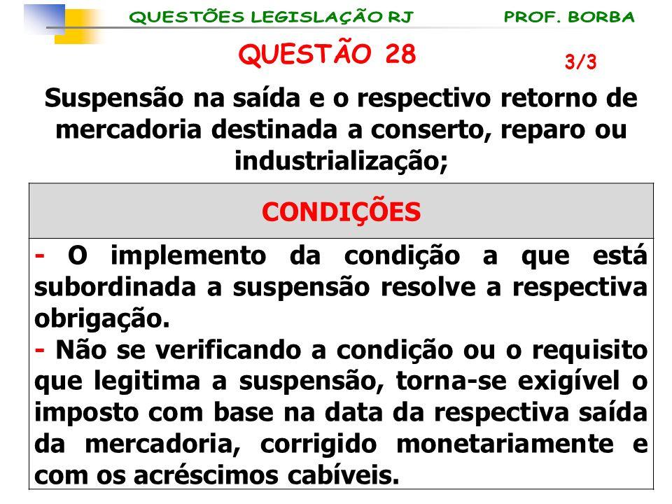 3/3 QUESTÃO 28 Suspensão na saída e o respectivo retorno de mercadoria destinada a conserto, reparo ou industrialização; CONDIÇÕES - O implemento da c