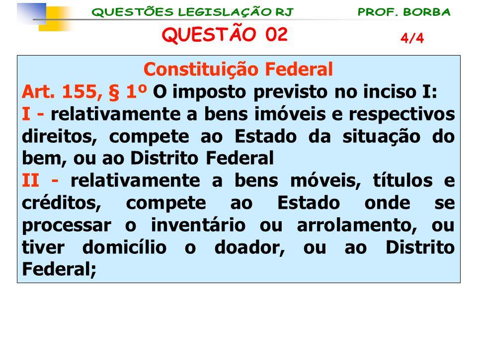 QUESTÃO 02 Constituição Federal Art. 155, § 1º O imposto previsto no inciso I: I - relativamente a bens imóveis e respectivos direitos, compete ao Est
