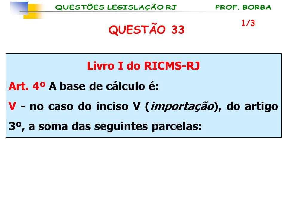 Livro I do RICMS-RJ Art. 4º A base de cálculo é: V - no caso do inciso V (importação), do artigo 3º, a soma das seguintes parcelas: 1/3 QUESTÃO 33