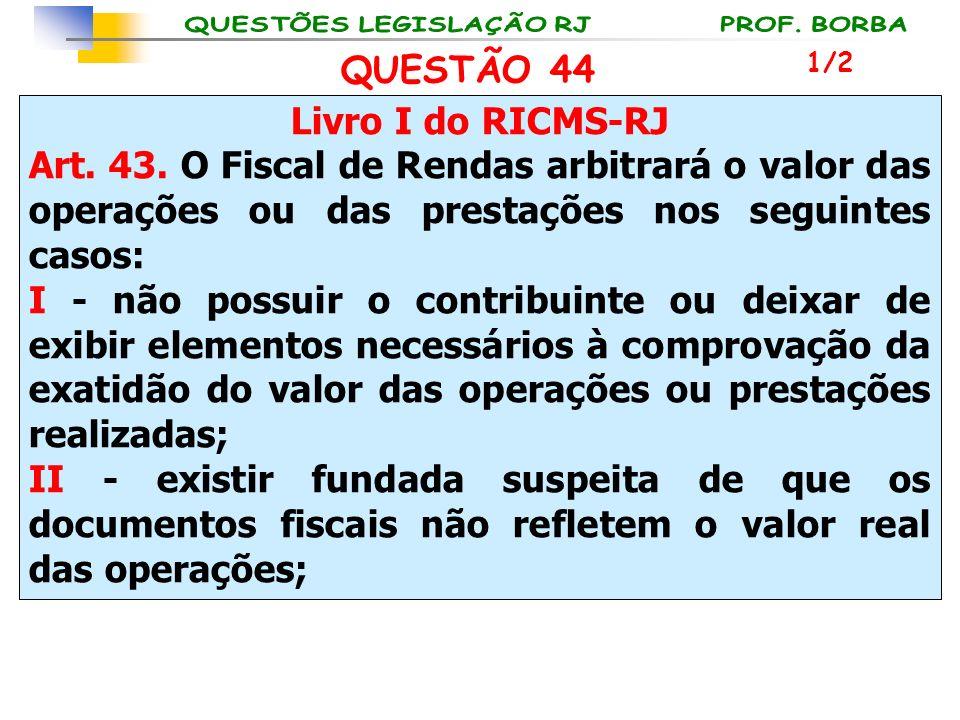 Livro I do RICMS-RJ Art. 43. O Fiscal de Rendas arbitrará o valor das operações ou das prestações nos seguintes casos: I - não possuir o contribuinte