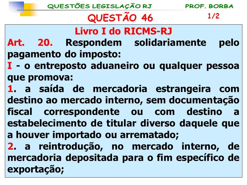 Livro I do RICMS-RJ Art. 20. Respondem solidariamente pelo pagamento do imposto: I - o entreposto aduaneiro ou qualquer pessoa que promova: 1. a saída
