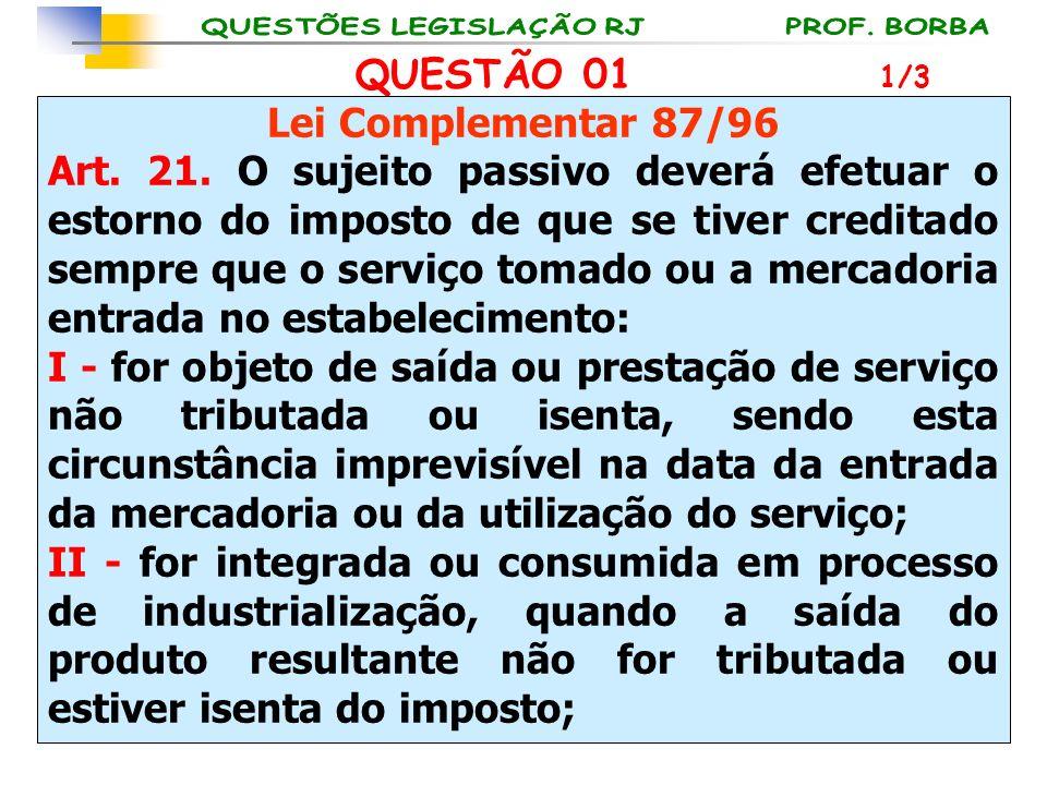 QUESTÃO 01 Lei Complementar 87/96 Art. 21. O sujeito passivo deverá efetuar o estorno do imposto de que se tiver creditado sempre que o serviço tomado