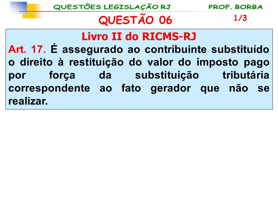 Livro II do RICMS-RJ Art. 17. É assegurado ao contribuinte substituído o direito à restituição do valor do imposto pago por força da substituição trib