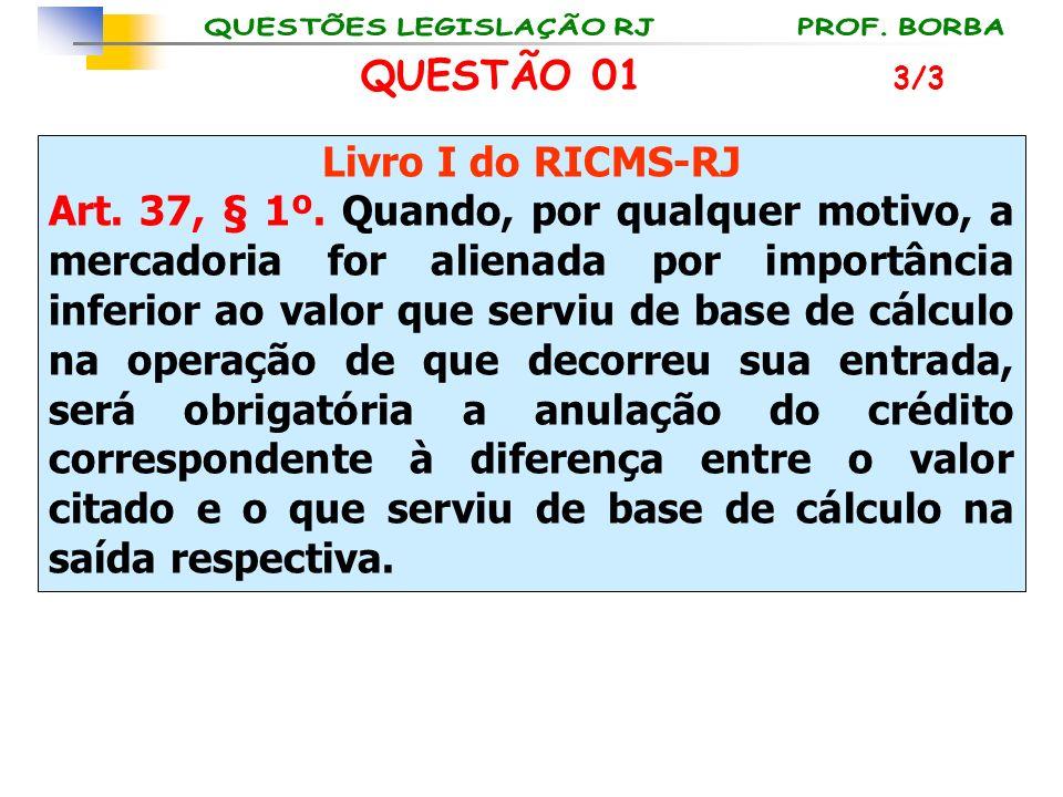 QUESTÃO 01 Livro I do RICMS-RJ Art. 37, § 1º. Quando, por qualquer motivo, a mercadoria for alienada por importância inferior ao valor que serviu de b