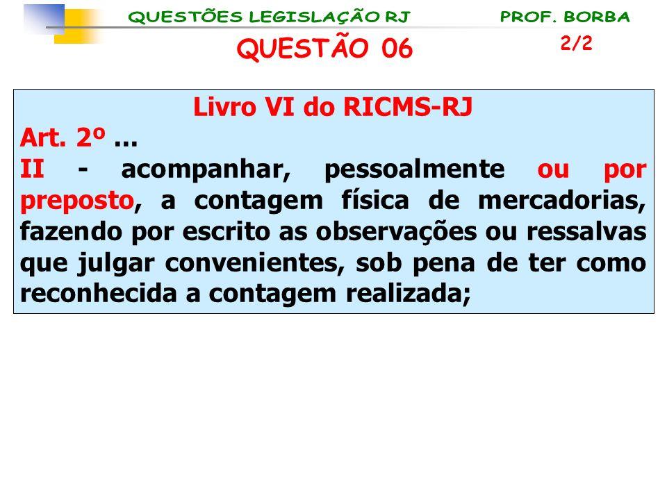 Livro VI do RICMS-RJ Art. 2º... II - acompanhar, pessoalmente ou por preposto, a contagem física de mercadorias, fazendo por escrito as observações ou