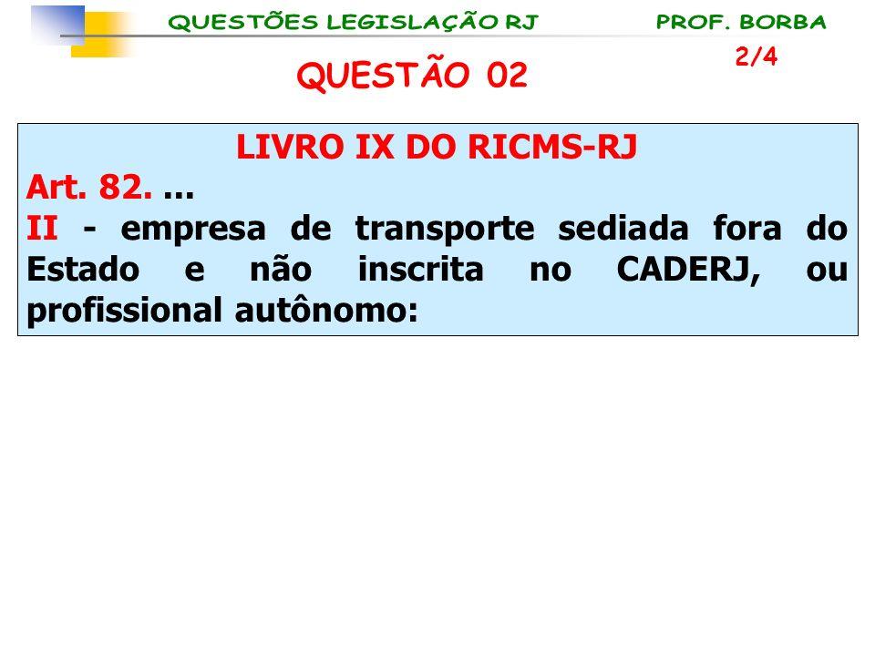 LIVRO IX DO RICMS-RJ Art. 82.... II - empresa de transporte sediada fora do Estado e não inscrita no CADERJ, ou profissional autônomo: 2/4 QUESTÃO 02