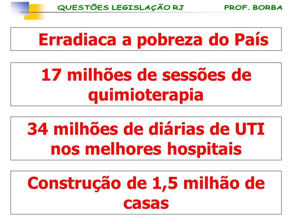 Erradiaca a pobreza do País 17 milhões de sessões de quimioterapia 34 milhões de diárias de UTI nos melhores hospitais Construção de 1,5 milhão de cas