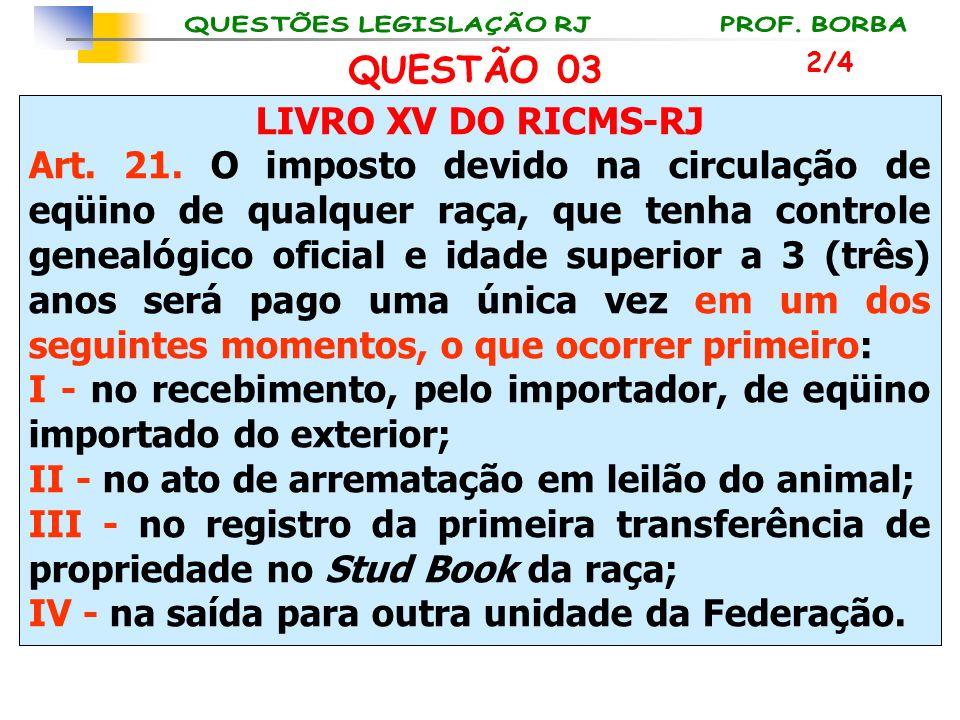 LIVRO XV DO RICMS-RJ Art. 21. O imposto devido na circulação de eqüino de qualquer raça, que tenha controle genealógico oficial e idade superior a 3 (
