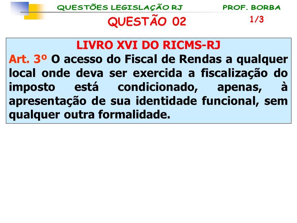 LIVRO XVI DO RICMS-RJ Art. 3º O acesso do Fiscal de Rendas a qualquer local onde deva ser exercida a fiscalização do imposto está condicionado, apenas
