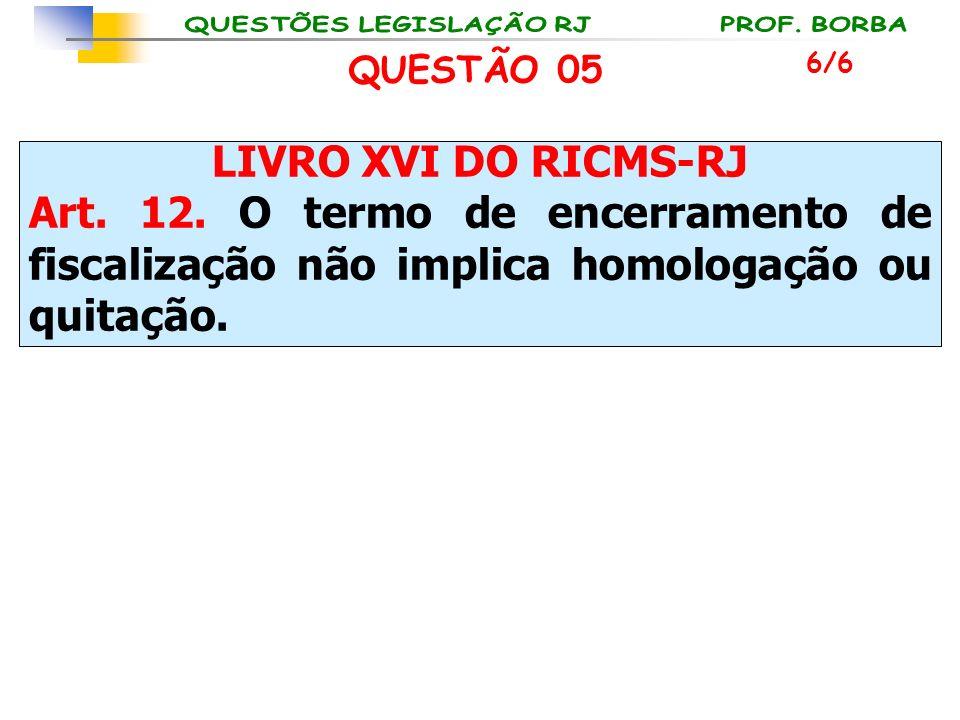 LIVRO XVI DO RICMS-RJ Art. 12. O termo de encerramento de fiscalização não implica homologação ou quitação. 6/6 QUESTÃO 05