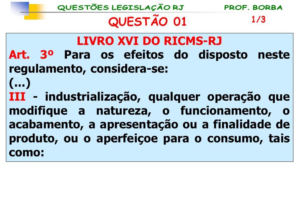 LIVRO XVI DO RICMS-RJ Art. 3º Para os efeitos do disposto neste regulamento, considera-se: (...) III - industrialização, qualquer operação que modifiq