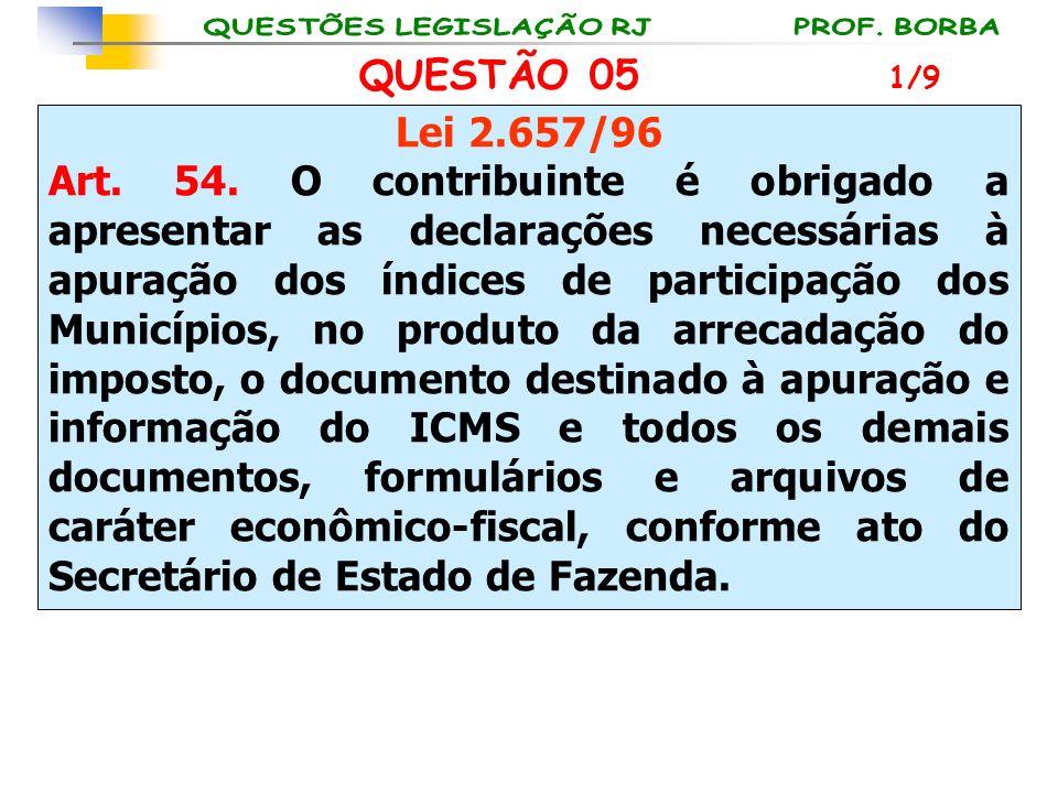 QUESTÃO 05 Lei 2.657/96 Art. 54. O contribuinte é obrigado a apresentar as declarações necessárias à apuração dos índices de participação dos Municípi