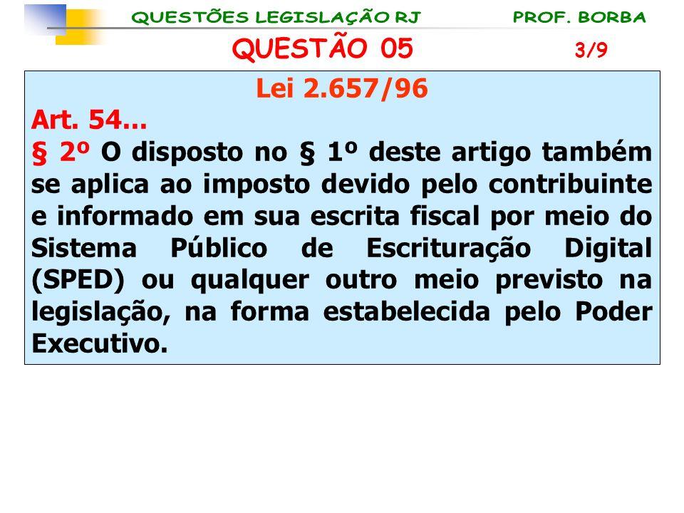 QUESTÃO 05 Lei 2.657/96 Art. 54... § 2º O disposto no § 1º deste artigo também se aplica ao imposto devido pelo contribuinte e informado em sua escrit