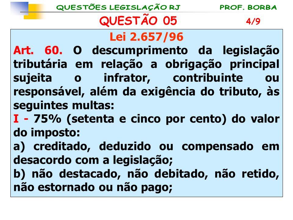 QUESTÃO 05 Lei 2.657/96 Art. 60. O descumprimento da legislação tributária em relação a obrigação principal sujeita o infrator, contribuinte ou respon
