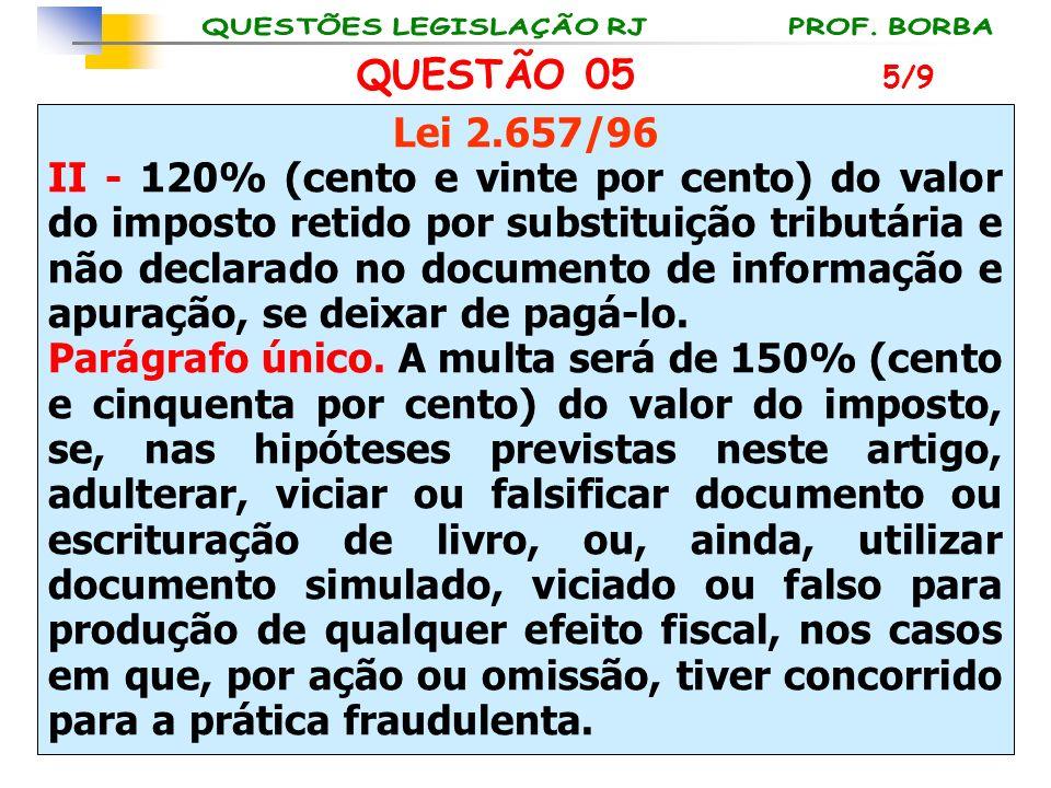 QUESTÃO 05 Lei 2.657/96 II - 120% (cento e vinte por cento) do valor do imposto retido por substituição tributária e não declarado no documento de inf