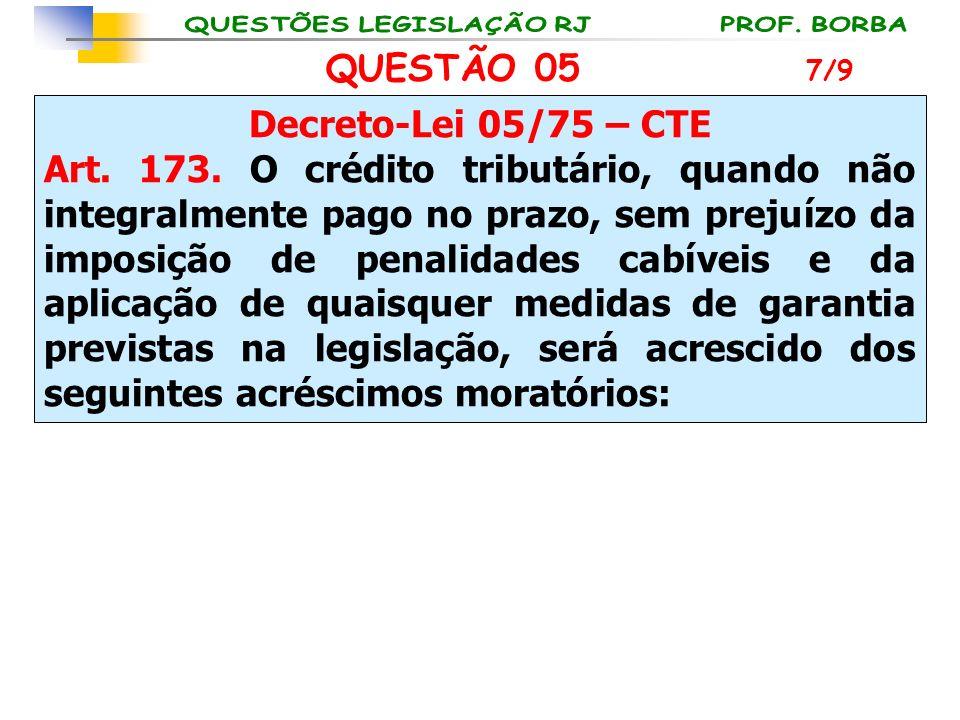 QUESTÃO 05 Decreto-Lei 05/75 – CTE Art. 173. O crédito tributário, quando não integralmente pago no prazo, sem prejuízo da imposição de penalidades ca