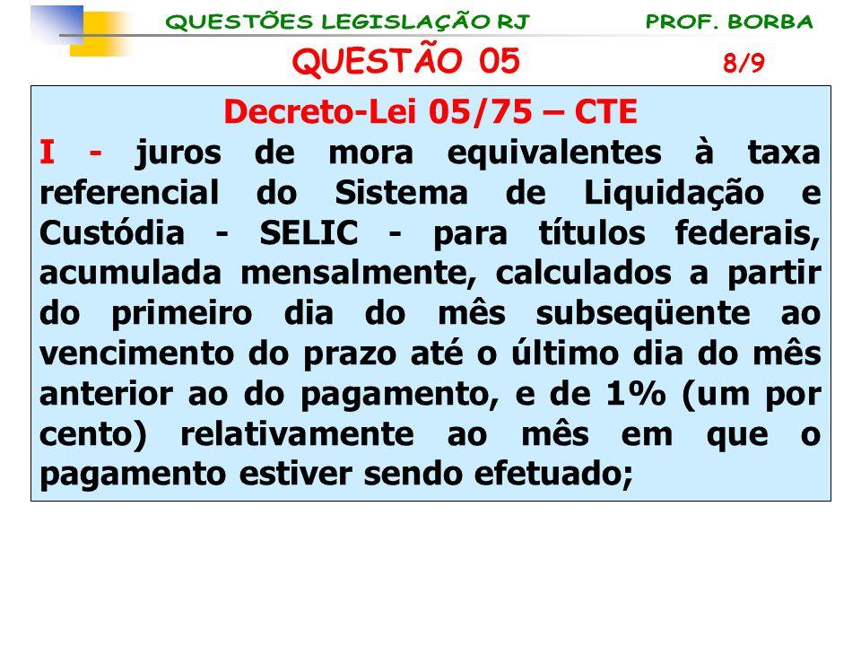 QUESTÃO 05 Decreto-Lei 05/75 – CTE I - juros de mora equivalentes à taxa referencial do Sistema de Liquidação e Custódia - SELIC - para títulos federa