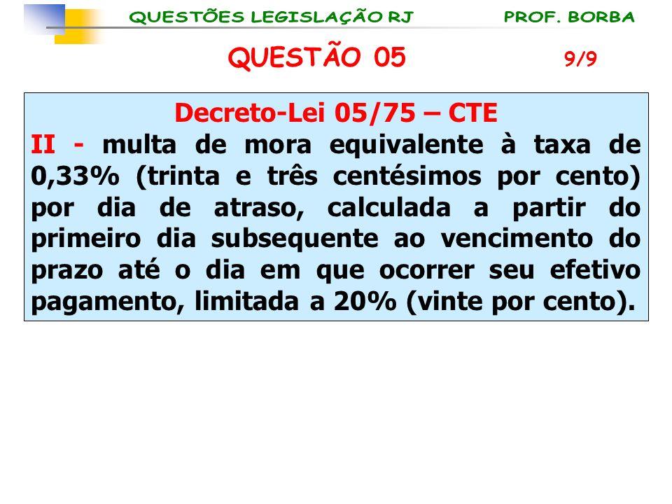QUESTÃO 05 Decreto-Lei 05/75 – CTE II - multa de mora equivalente à taxa de 0,33% (trinta e três centésimos por cento) por dia de atraso, calculada a