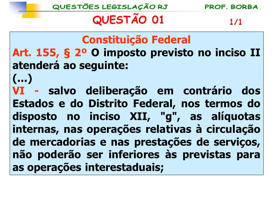 QUESTÃO 01 Constituição Federal Art. 155, § 2º O imposto previsto no inciso II atenderá ao seguinte: (...) VI - salvo deliberação em contrário dos Est