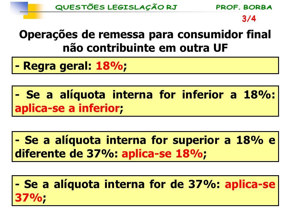 Operações de remessa para consumidor final não contribuinte em outra UF - Regra geral: 18%; - Se a alíquota interna for inferior a 18%: aplica-se a in