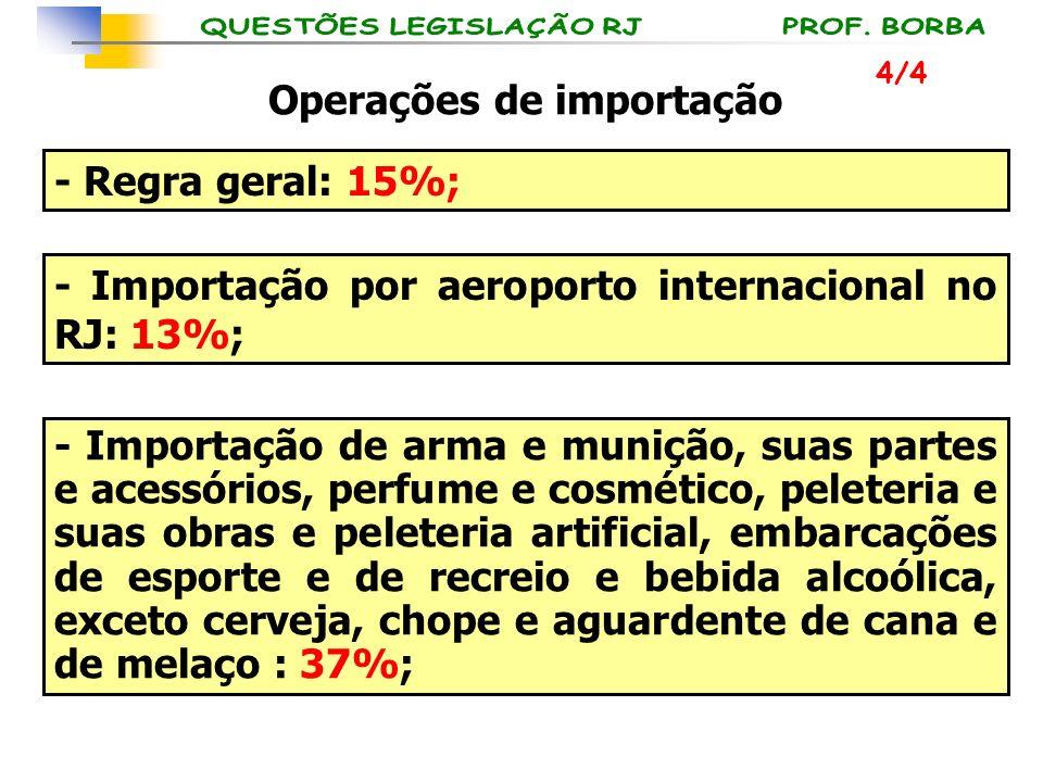 Operações de importação - Regra geral: 15%; - Importação por aeroporto internacional no RJ: 13%; - Importação de arma e munição, suas partes e acessór