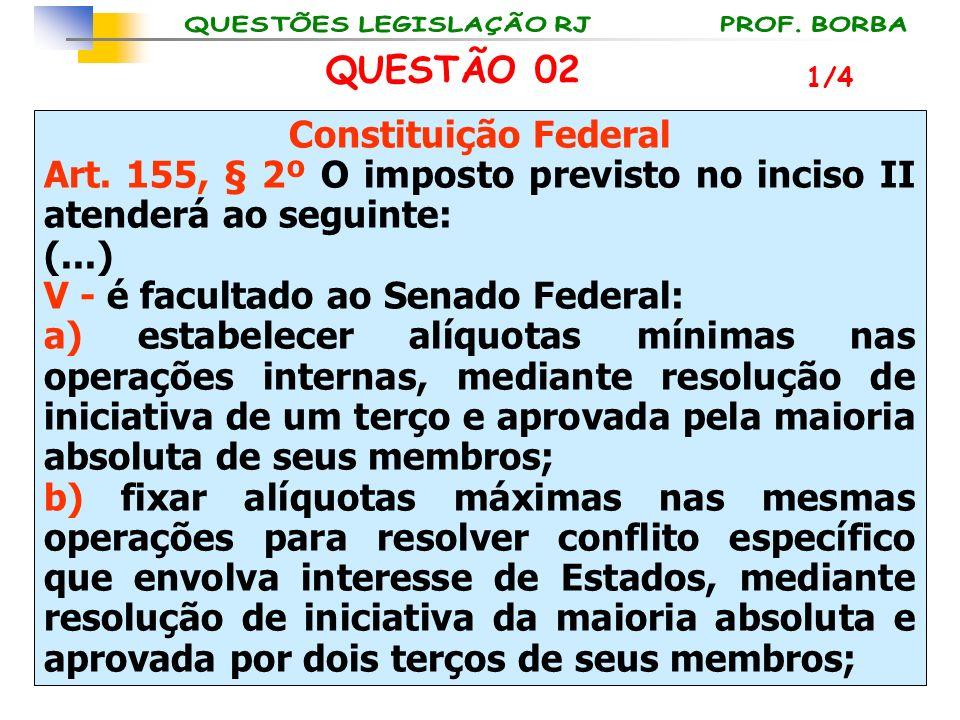 QUESTÃO 02 Constituição Federal Art. 155, § 2º O imposto previsto no inciso II atenderá ao seguinte: (...) V - é facultado ao Senado Federal: a) estab
