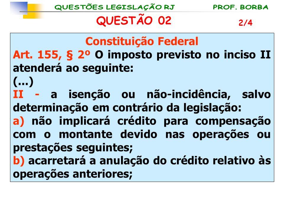 QUESTÃO 02 Constituição Federal Art. 155, § 2º O imposto previsto no inciso II atenderá ao seguinte: (...) II - a isenção ou não-incidência, salvo det