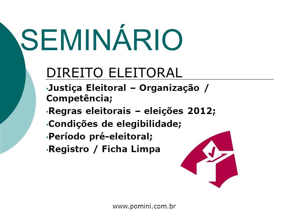 www.pomini.com.br SEMINÁRIO DIREITO ELEITORAL Justiça Eleitoral – Organização / Competência; Regras eleitorais – eleições 2012; Condições de elegibili