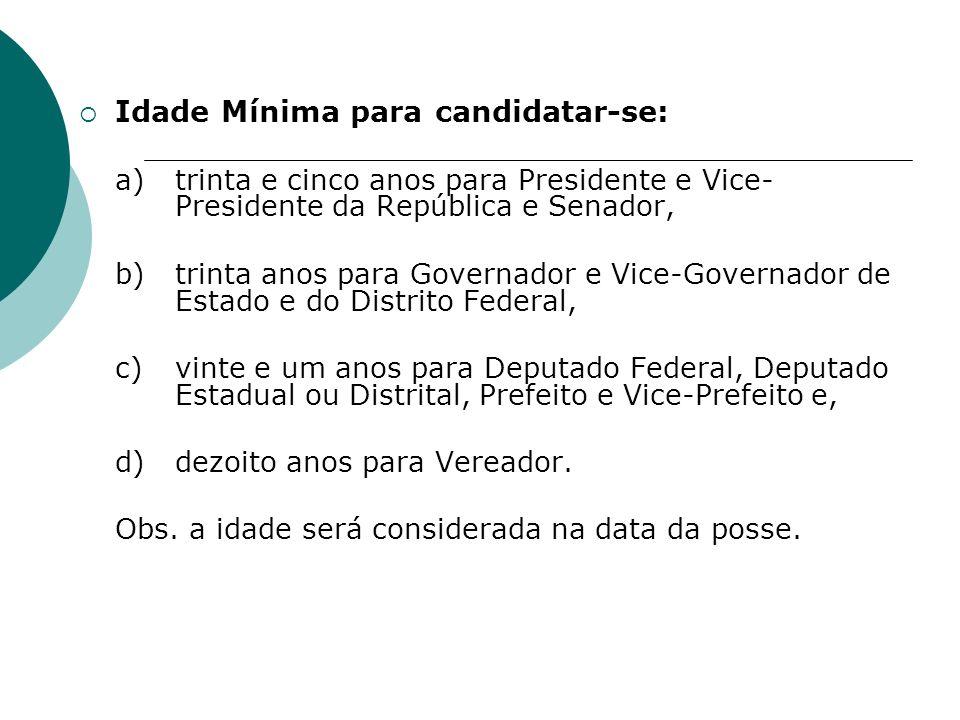 Idade Mínima para candidatar-se: a)trinta e cinco anos para Presidente e Vice- Presidente da República e Senador, b)trinta anos para Governador e Vice