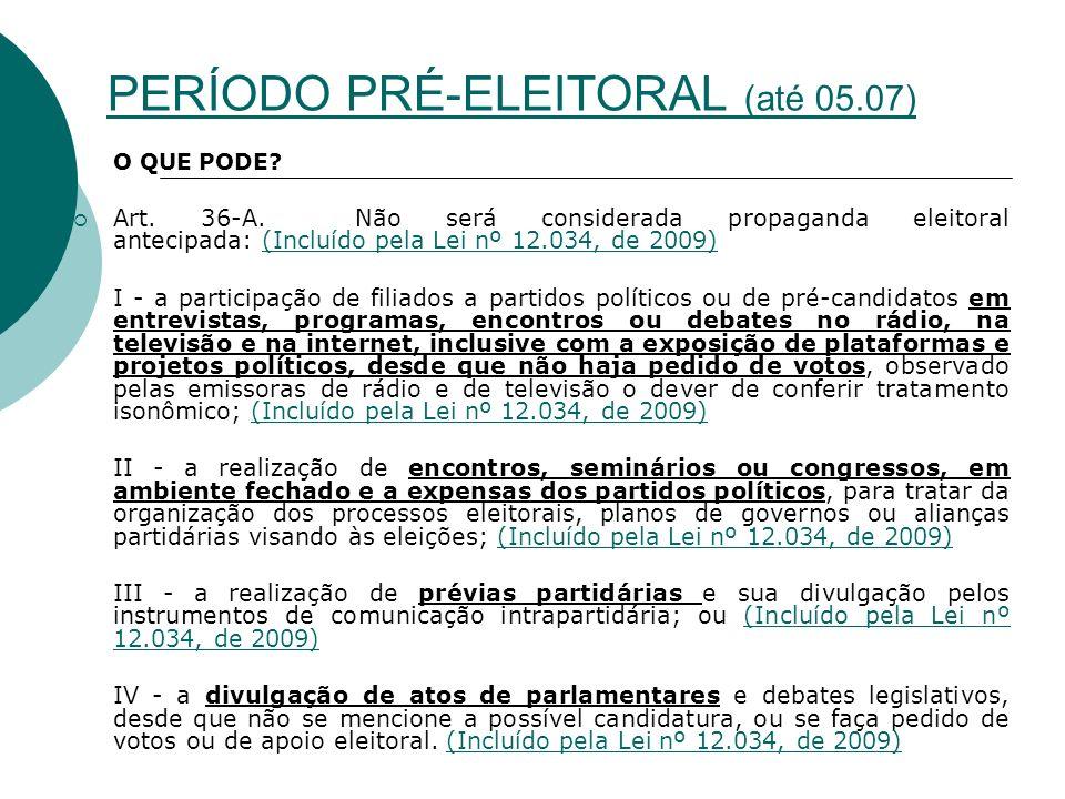 PERÍODO PRÉ-ELEITORAL (até 05.07) O QUE PODE? Art. 36-A. Não será considerada propaganda eleitoral antecipada: (Incluído pela Lei nº 12.034, de 2009)(