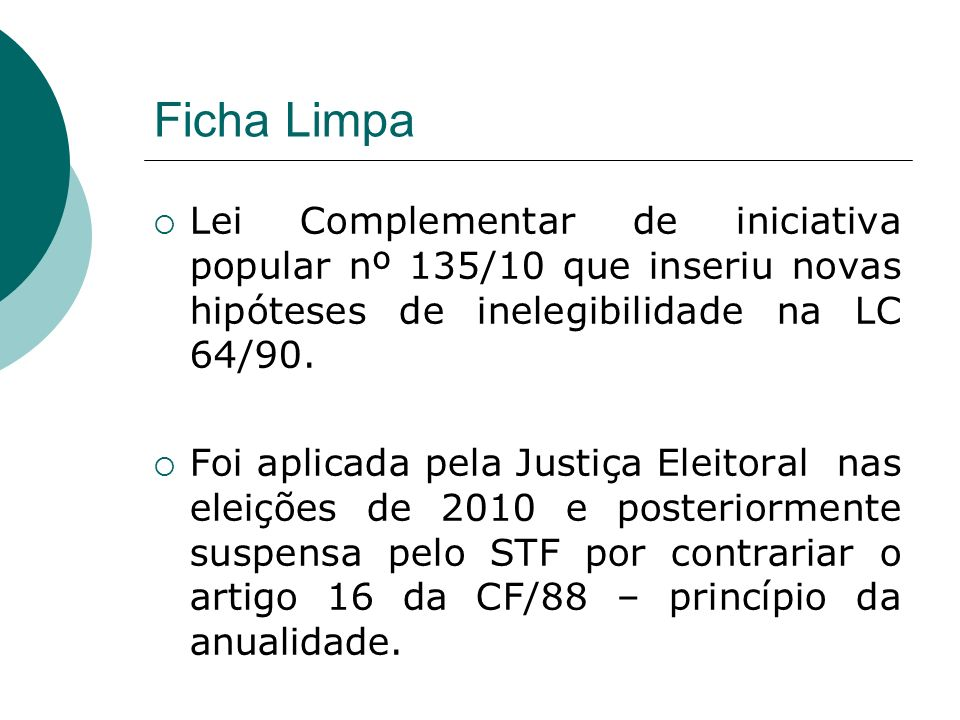 Ficha Limpa Lei Complementar de iniciativa popular nº 135/10 que inseriu novas hipóteses de inelegibilidade na LC 64/90. Foi aplicada pela Justiça Ele