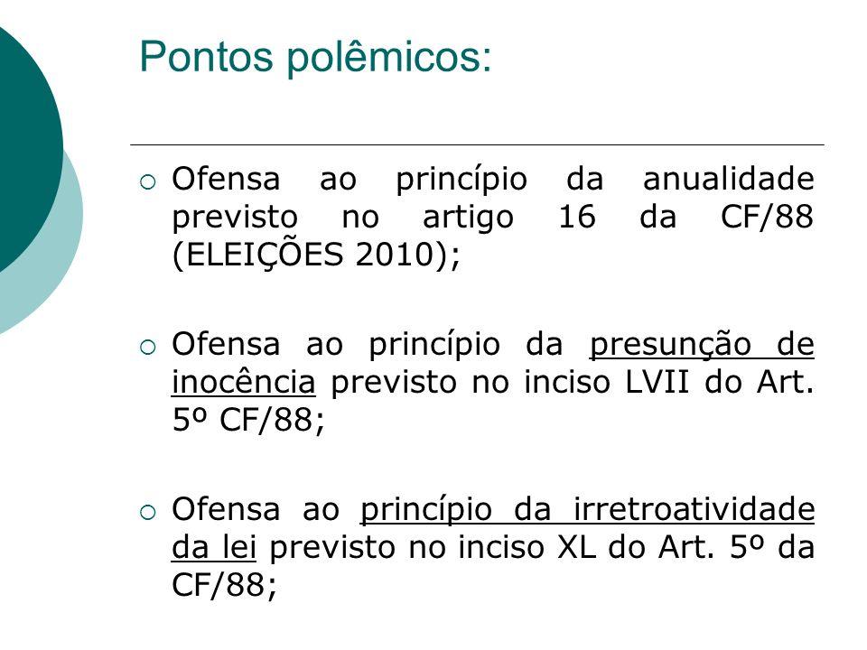 Pontos polêmicos: Ofensa ao princípio da anualidade previsto no artigo 16 da CF/88 (ELEIÇÕES 2010); Ofensa ao princípio da presunção de inocência prev