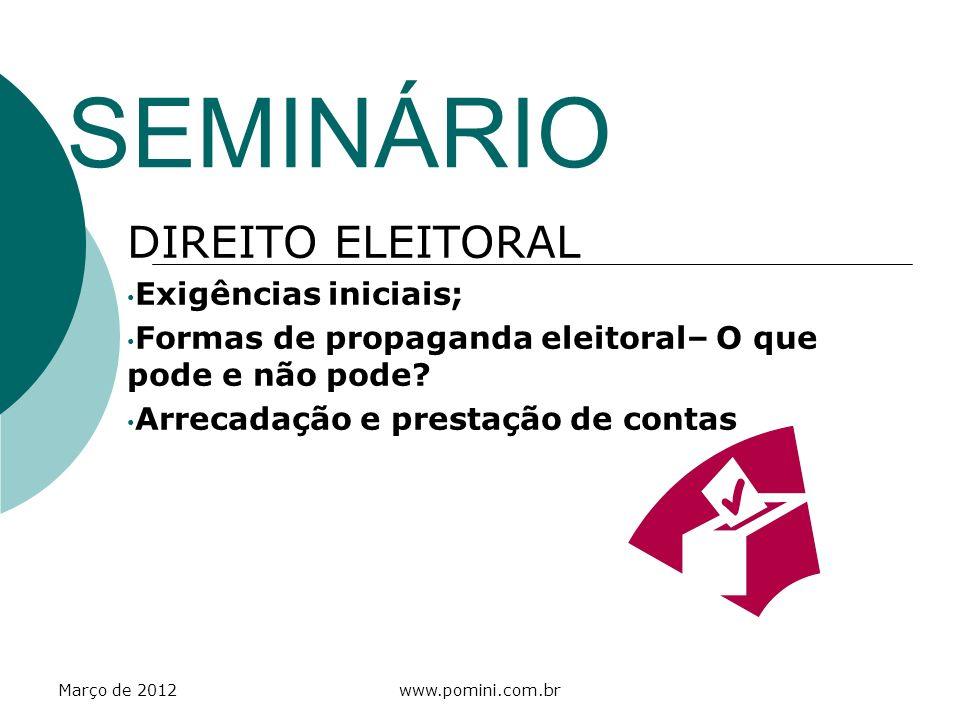 Março de 2012www.pomini.com.br SEMINÁRIO DIREITO ELEITORAL Exigências iniciais; Formas de propaganda eleitoral– O que pode e não pode? Arrecadação e p