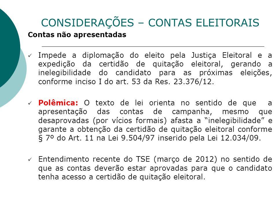 CONSIDERAÇÕES – CONTAS ELEITORAIS Contas não apresentadas Impede a diplomação do eleito pela Justiça Eleitoral e a expedição da certidão de quitação e