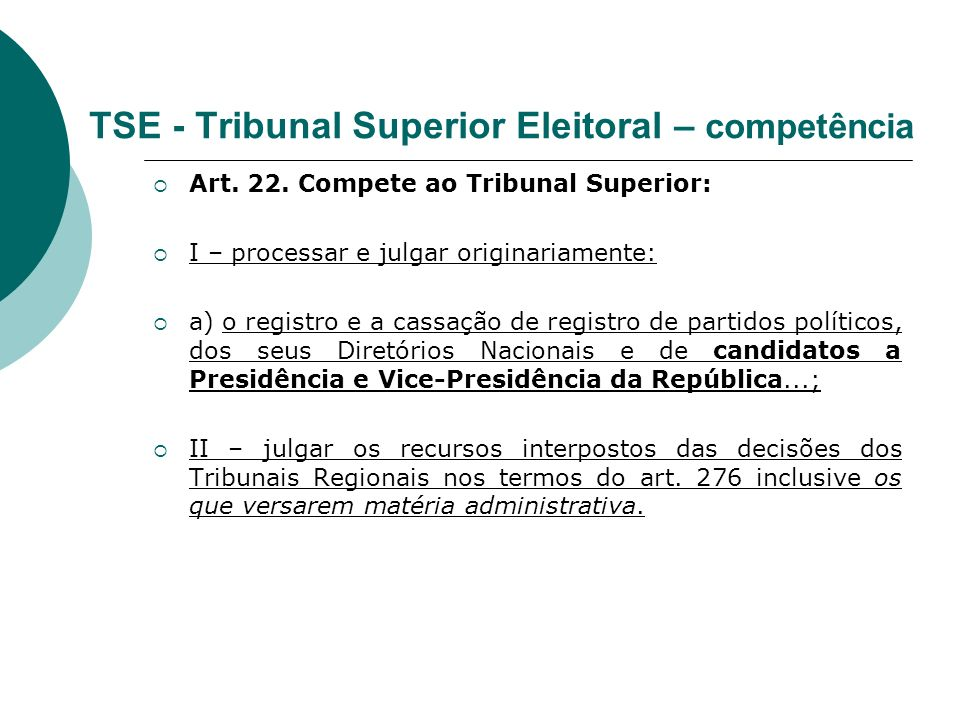 TSE - Tribunal Superior Eleitoral – competência Art. 22. Compete ao Tribunal Superior: I – processar e julgar originariamente: a) o registro e a cassa