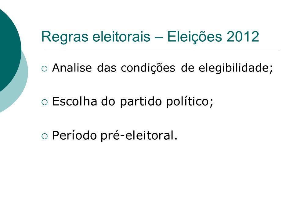 Regras eleitorais – Eleições 2012 Analise das condições de elegibilidade; Escolha do partido político; Período pré-eleitoral.