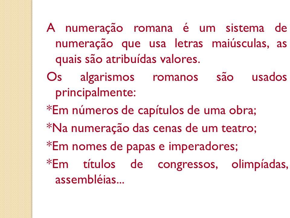 A numeração romana é um sistema de numeração que usa letras maiúsculas, as quais são atribuídas valores. Os algarismos romanos são usados principalmen