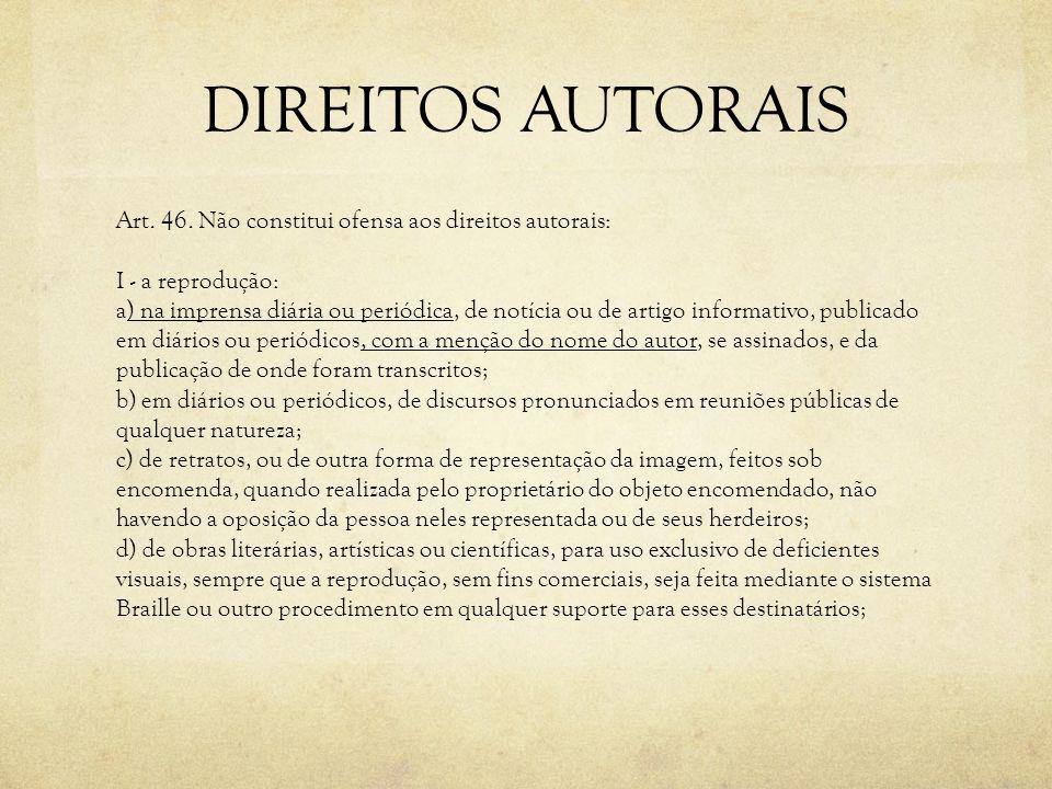 DIREITOS AUTORAIS Art. 46. Não constitui ofensa aos direitos autorais: I - a reprodução: a) na imprensa diária ou periódica, de notícia ou de artigo i